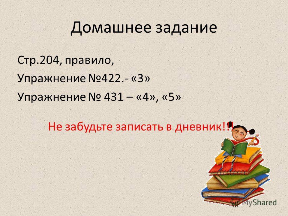 Домашнее задание Стр.204, правило, Упражнение 422.- «3» Упражнение 431 – «4», «5» Не забудьте записать в дневник!!!