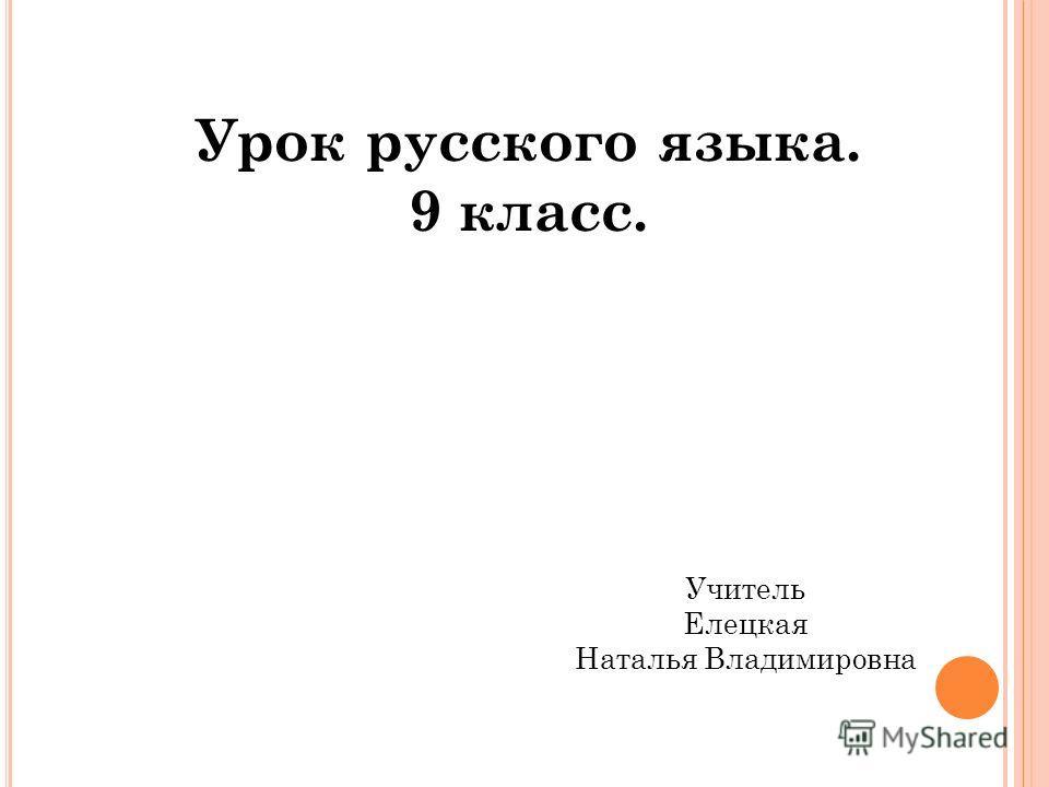 Урок русского языка. 9 класс. Учитель Елецкая Наталья Владимировна
