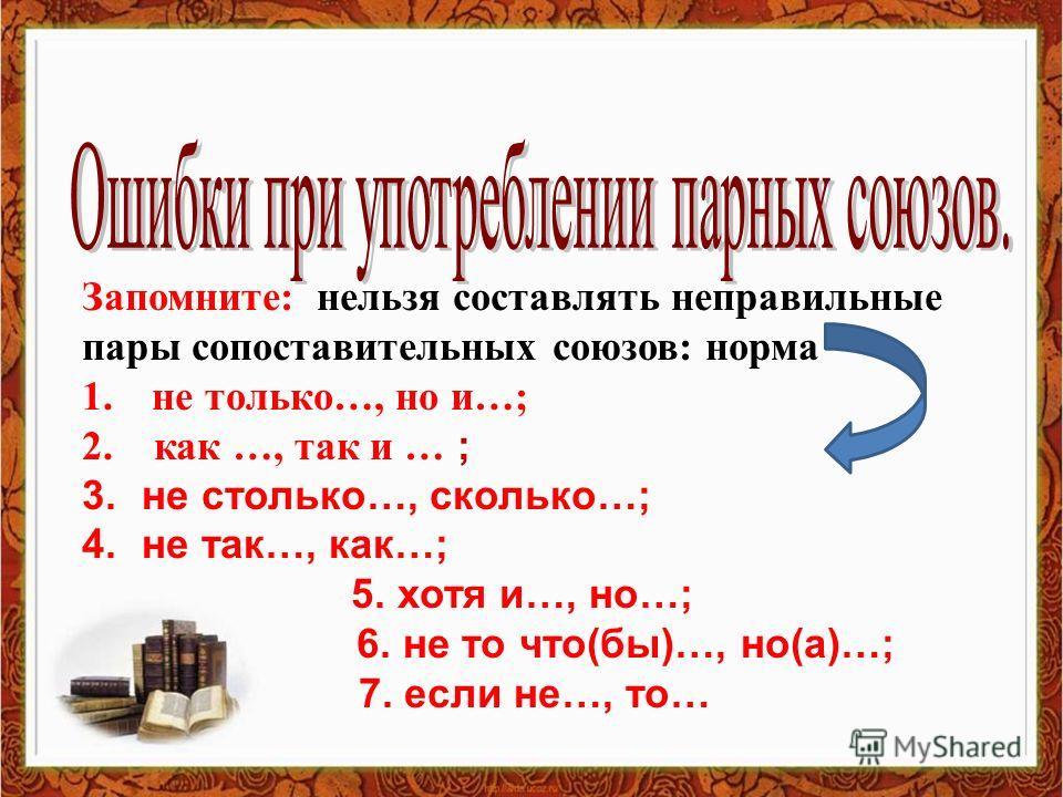 Запомните: нельзя составлять неправильные пары сопоставительных союзов: норма 1. не только…, но и…; 2. как …, так и … ; 3. не столько…, сколько…; 4. не так…, как…; 5. хотя и…, но…; 6. не то что(бы)…, но(а)…; 7. если не…, то…