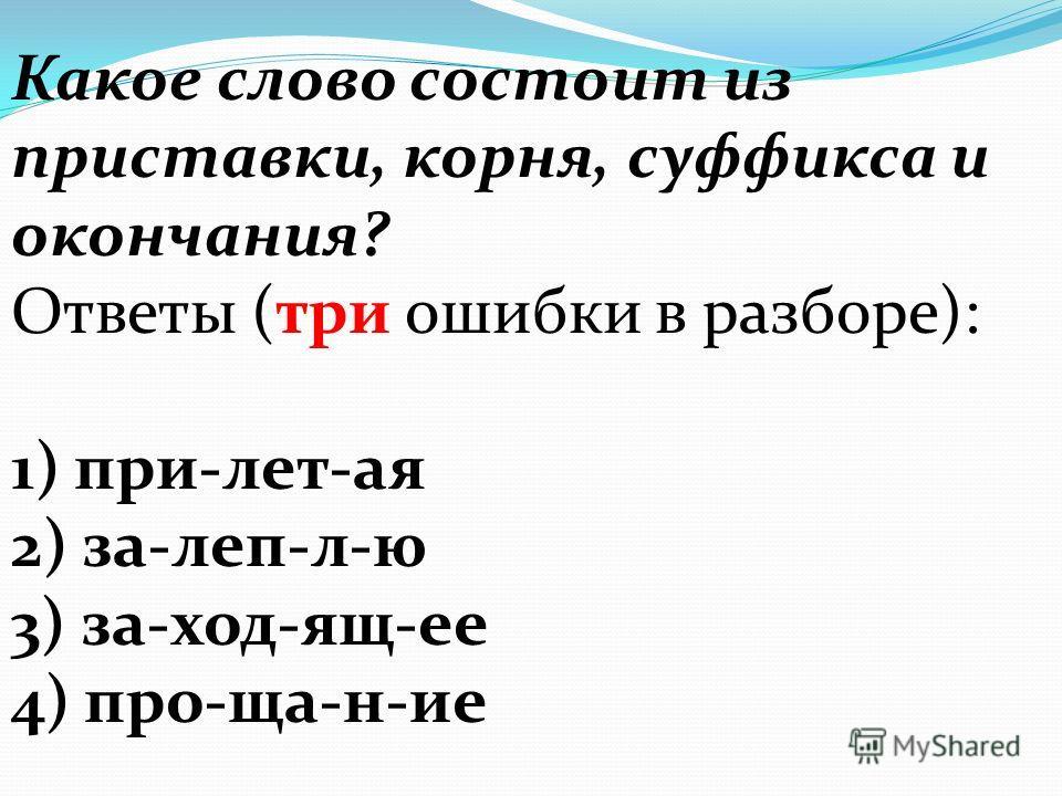Какое слово состоит из приставки, корня, суффикса и окончания? Ответы (три ошибки в разборе): 1) при-лет-ая 2) за-леп-л-ю 3) за-ход-ящ-ее 4) про-ща-н-ие