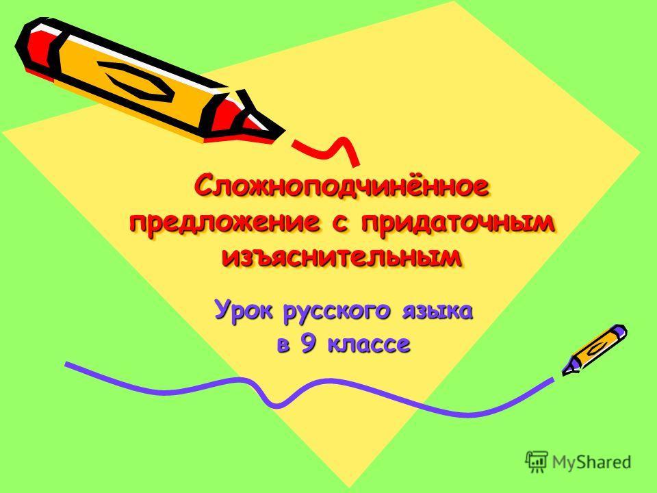 Сложноподчинённое предложение с придаточным изъяснительным Урок русского языка в 9 классе