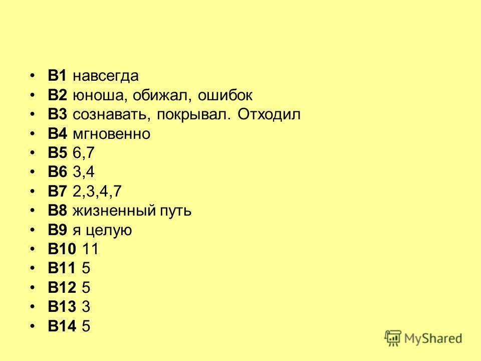 В1 навсегда В2 юноша, обижал, ошибок В3 сознавать, покрывал. Отходил В4 мгновенно В5 6,7 В6 3,4 В7 2,3,4,7 В8 жизненный путь В9 я целую В10 11 В11 5 В12 5 В13 3 В14 5