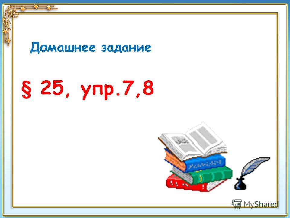 Домашнее задание § 25, упр.7,8