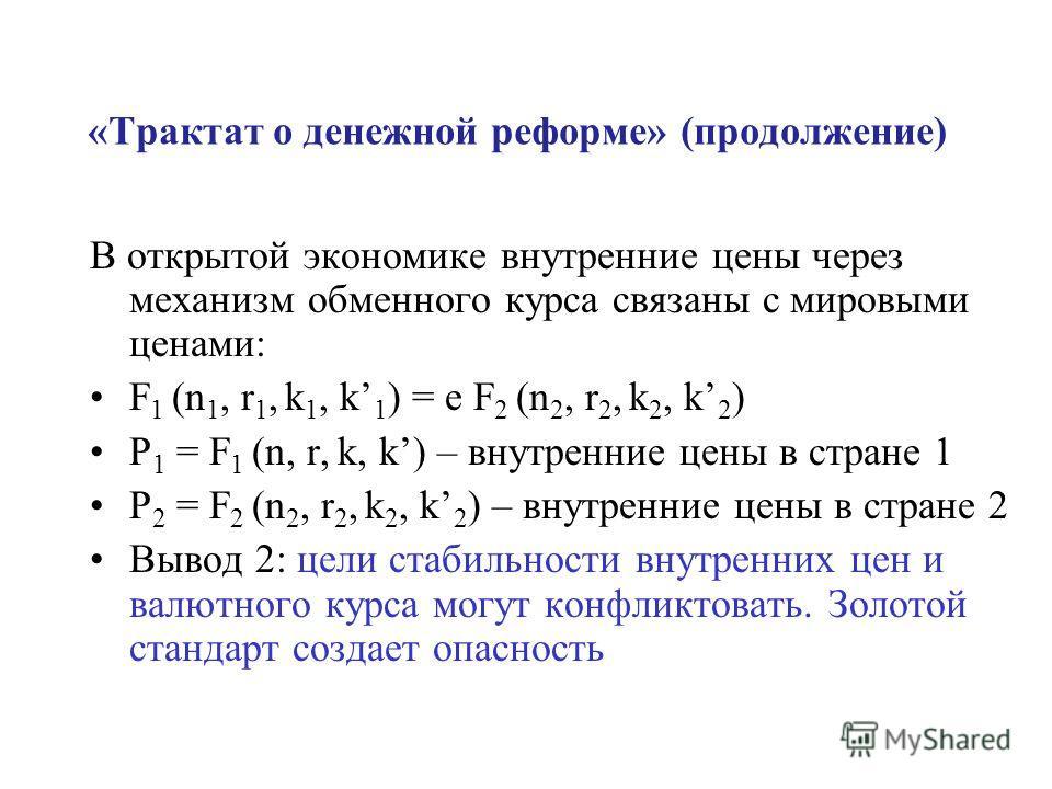 «Трактат о денежной реформе» (продолжение) В открытой экономике внутренние цены через механизм обменного курса связаны с мировыми ценами: F 1 (n 1, r 1, k 1, k 1 ) = e F 2 (n 2, r 2, k 2, k 2 ) P 1 = F 1 (n, r, k, k) – внутренние цены в стране 1 P 2