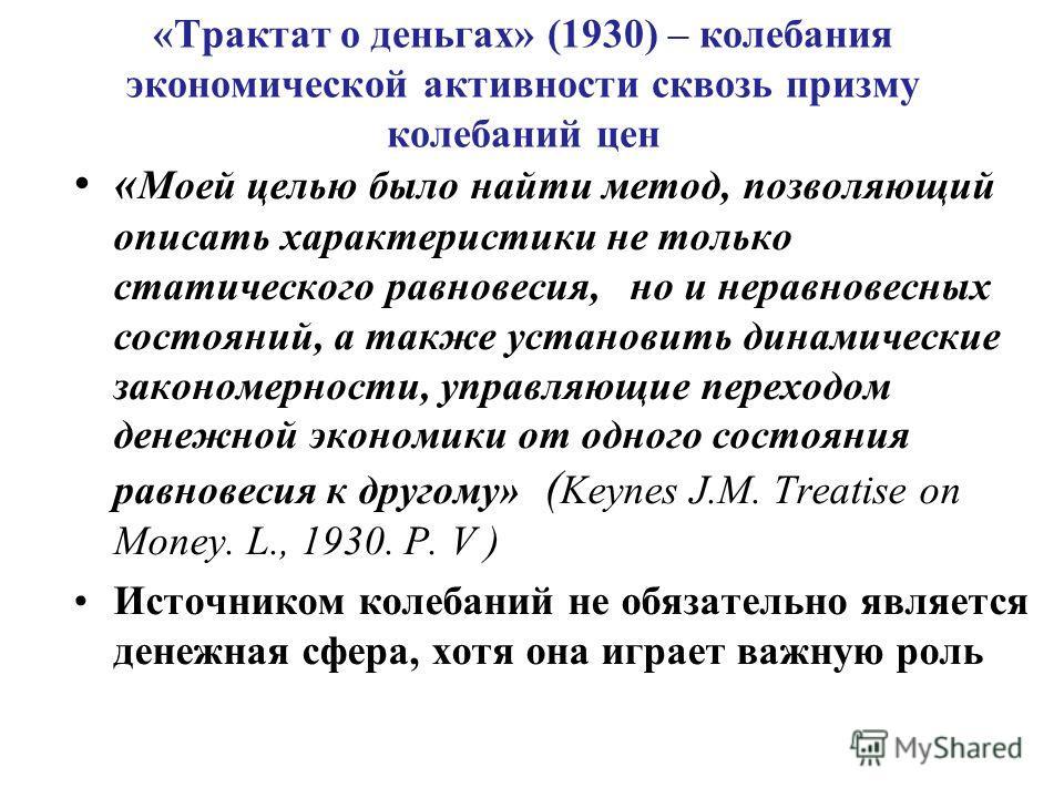 «Трактат о деньгах» (1930) – колебания экономической активности сквозь призму колебаний цен « Моей целью было найти метод, позволяющий описать характеристики не только статического равновесия, но и неравновесных состояний, а также установить динамиче