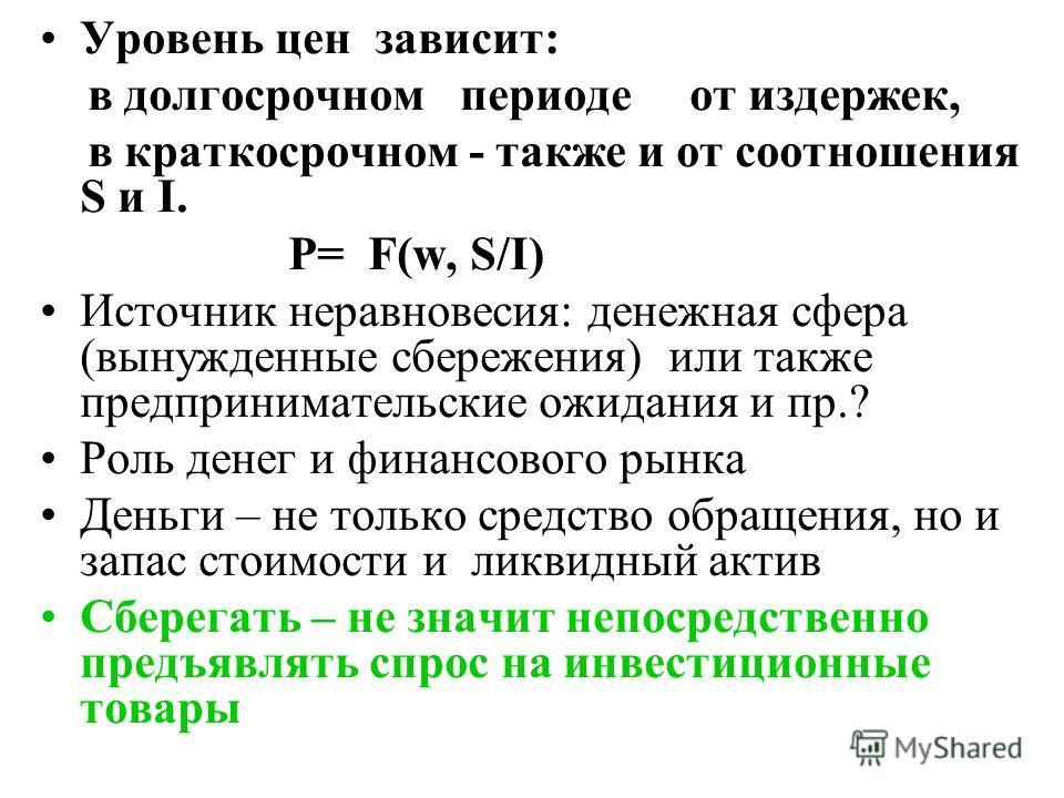 Уровень цен зависит: в долгосрочном периоде от издержек, в краткосрочном - также и от соотношения S и I. Р= F(w, S/I) Источник неравновесия: денежная сфера (вынужденные сбережения) или также предпринимательские ожидания и пр.? Роль денег и финансовог