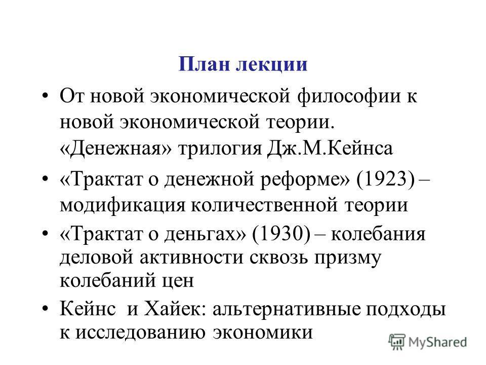 План лекции От новой экономической философии к новой экономической теории. «Денежная» трилогия Дж.М.Кейнса «Трактат о денежной реформе» (1923) – модификация количественной теории «Трактат о деньгах» (1930) – колебания деловой активности сквозь призму