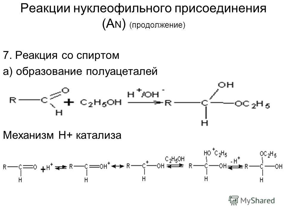 Реакции нуклеофильного присоединения (A N ) (продолжение) 7. Реакция со спиртом а) образование полуацеталей Механизм Н+ катализа