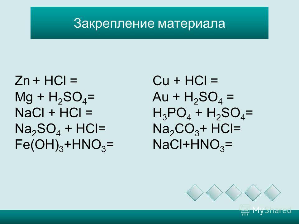 Закрепление материала Zn + HCl = Mg + H 2 SO 4 = NaCl + HCl = Na 2 SO 4 + HCl= Fe(OH) 3 +HNO 3 = Cu + HCl = Au + H 2 SO 4 = H 3 PO 4 + H 2 SO 4 = Na 2 CO 3 + HCl= NaCl+HNO 3 =