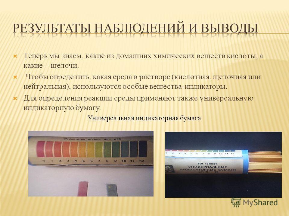 Теперь мы знаем, какие из домашних химических веществ кислоты, а какие – щелочи. Чтобы определить, какая среда в растворе (кислотная, щелочная или нейтральная), используются особые вещества-индикаторы. Для определения реакции среды применяют также ун