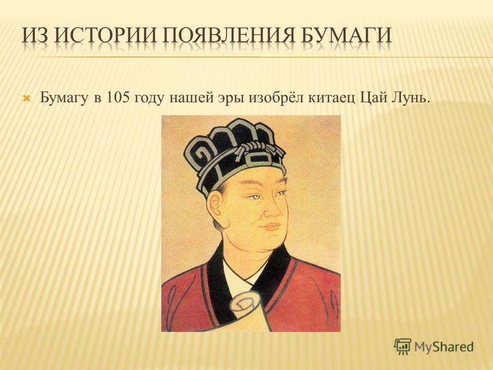 Бумагу в 105 году нашей эры изобрёл китаец Цай Лунь.