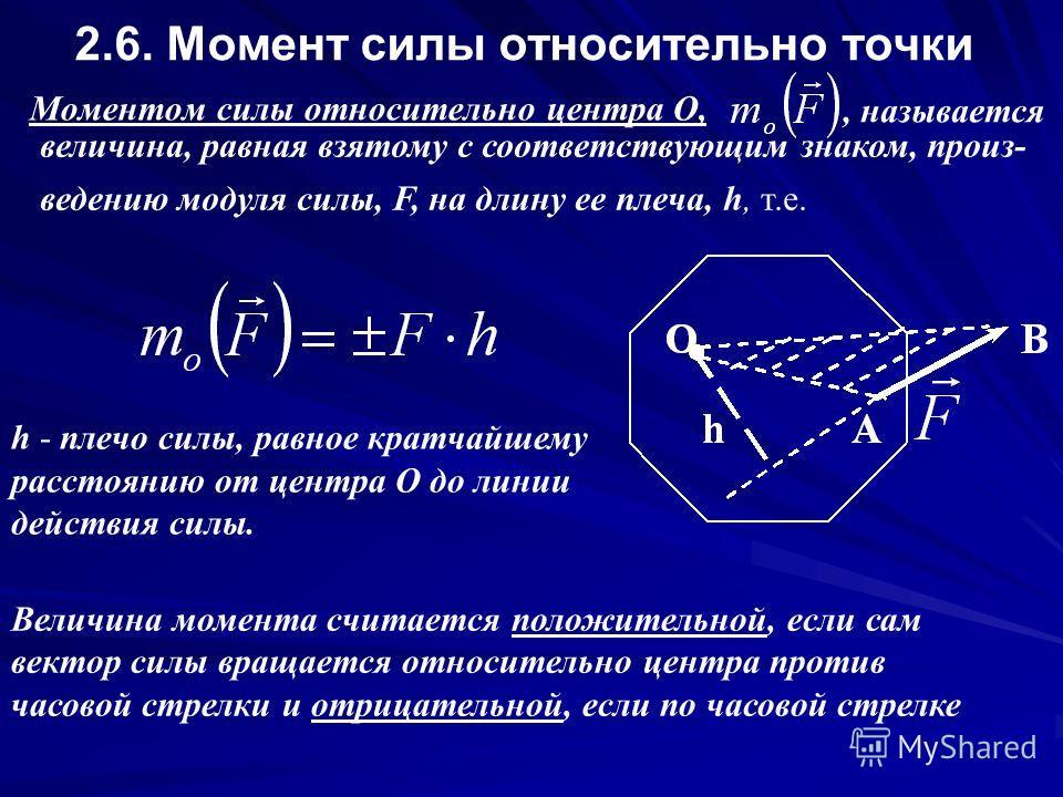 2.6. Момент силы относительно точки Моментом силы относительно центра О,, называется величина, равная взятому с соответствующим знаком, произведению модуля силы, F, на длину ее плеча, h, т.е. h - плечо силы, равное кратчайшему расстоянию от центра О