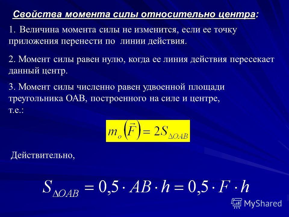 Свойства момента силы относительно центра: 2. Момент силы равен нулю, когда ее линия действия пересекает данный центр. 1. Величина момента силы не изменится, если ее точку приложения перенести по линии действия. 3. Момент силы численно равен удвоенно