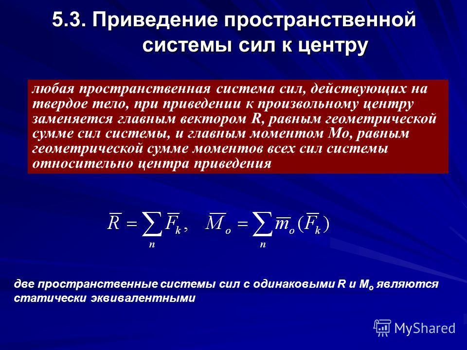 5.3. Приведение пространственной системы сил к центру любая пространственная система сил, действующих на твердое тело, при приведении к произвольному центру заменяется главным вектором R, равным геометрической сумме сил системы, и главным моментом Мо