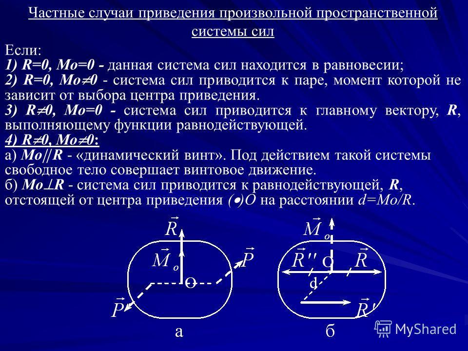 Частные случаи приведения произвольной пространственной системы сил Если: 1) R=0, Mo=0 - данная система сил находится в равновесии; 2) R=0, Mo 0 - система сил приводится к паре, момент которой не зависит от выбора центра приведения. 3) R 0, Mo=0 - си