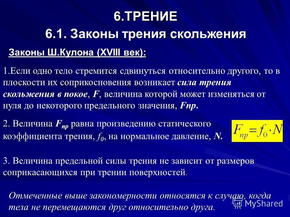 6. ТРЕНИЕ 6.1. Законы трения скольжения Законы Ш.Кулона (XVIII век): 1. Если одно тело стремится сдвинуться относительно другого, то в плоскости их соприкосновения возникает сила трения скольжения в покое, F, величина которой может изменяться от нуля