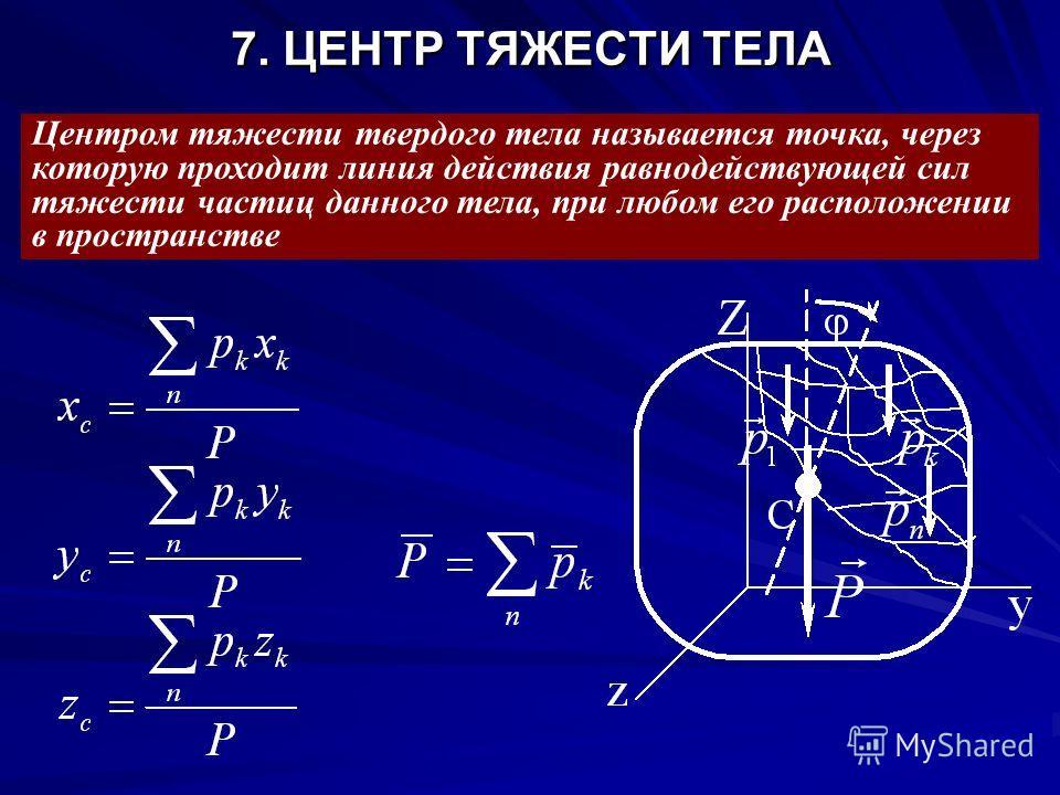 7. ЦЕНТР ТЯЖЕСТИ ТЕЛА Центром тяжести твердого тела называется точка, через которую проходит линия действия равнодействующей сил тяжести частиц данного тела, при любом его расположении в пространстве