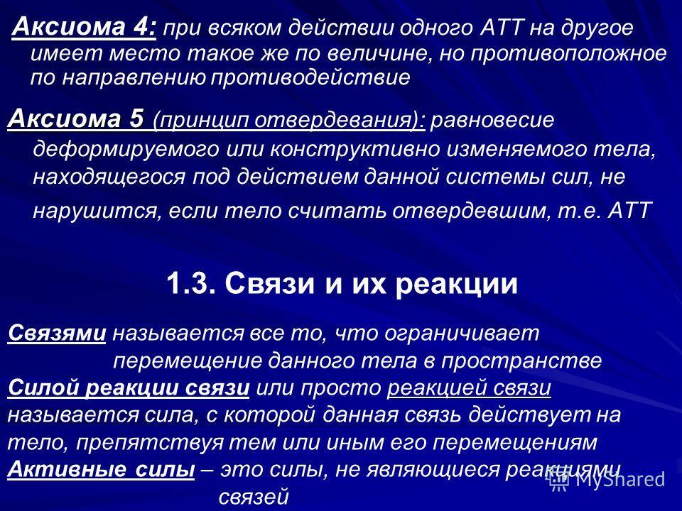 Аксиома 4: при всяком действии одного АТТ на другое имеет место такое же по величине, но противоположное по направлению противодействие Аксиома 5 Аксиома 5 (принцип отвердевания): равновесие деформируемого или конструктивно изменяемого тела, находяще