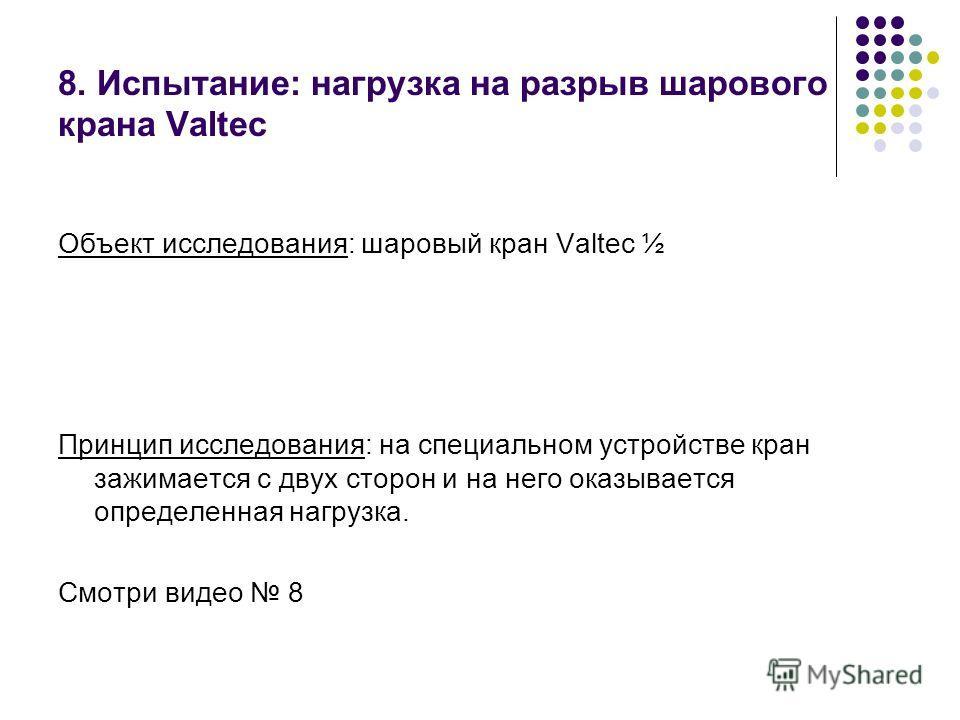 8. Испытание: нагрузка на разрыв шарового крана Valtec Объект исследования: шаровый кран Valtec ½ Принцип исследования: на специальном устройстве кран зажимается с двух сторон и на него оказывается определенная нагрузка. Смотри видео 8