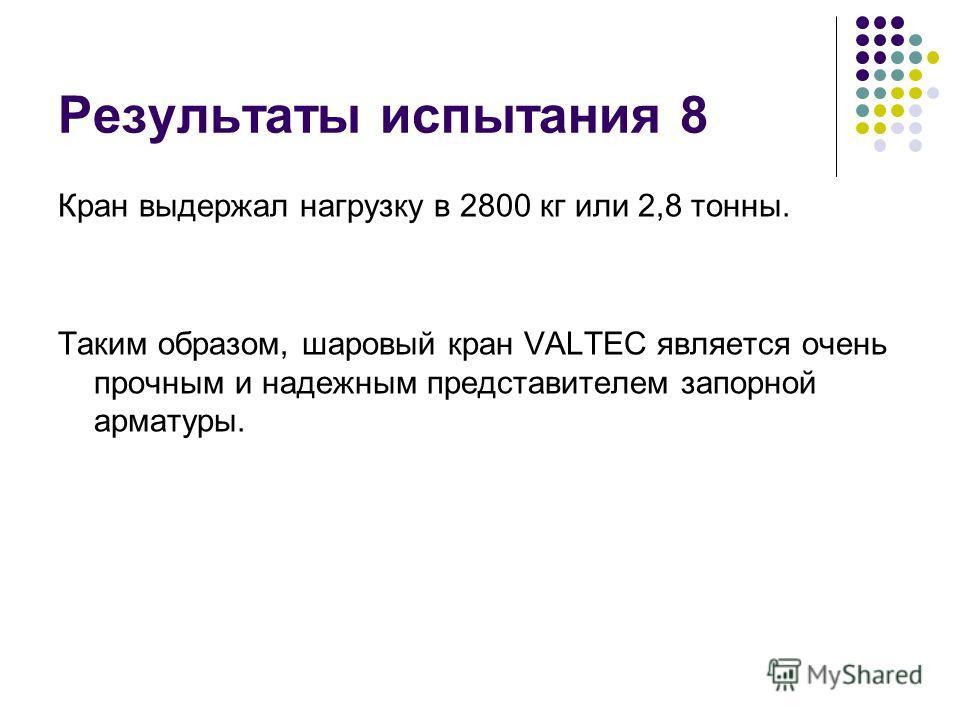 Результаты испытания 8 Кран выдержал нагрузку в 2800 кг или 2,8 тонны. Таким образом, шаровый кран VALTEC является очень прочным и надежным представителем запорной арматуры.