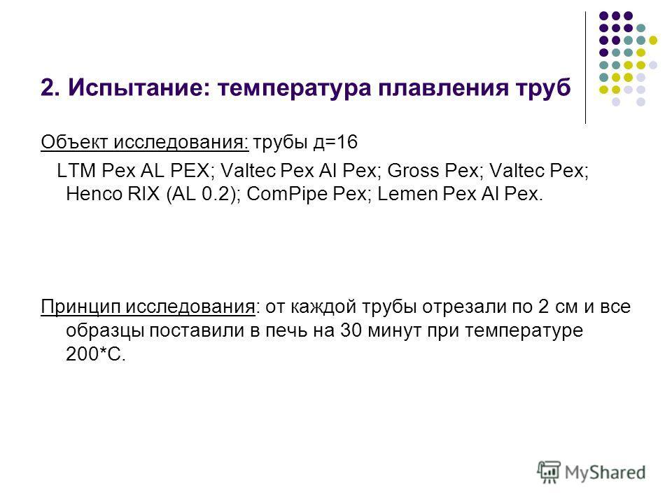 2. Испытание: температура плавления труб Объект исследования: трубы д=16 LTM Pex AL PEX; Valtec Pex Al Pex; Gross Pex; Valtec Pex; Henco RIX (AL 0.2); ComPipe Pex; Lemen Pex Al Pex. Принцип исследования: от каждой трубы отрезали по 2 см и все образцы