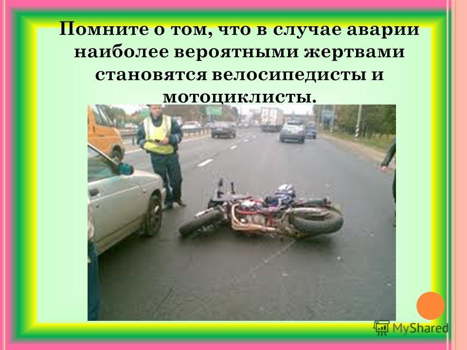 Помните о том, что в случае аварии наиболее вероятными жертвами становятся велосипедисты и мотоциклисты.