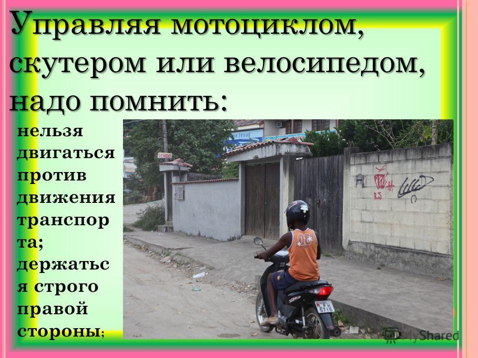 Управляя мотоциклом, скутером или велосипедом, надо помнить: нельзя двигаться против движения транспорта; держаться строго правой стороны ;