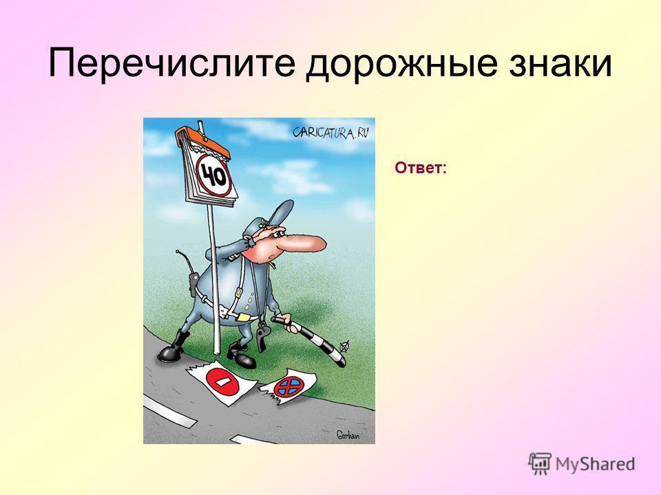 Перечислите дорожные знаки Ответ: