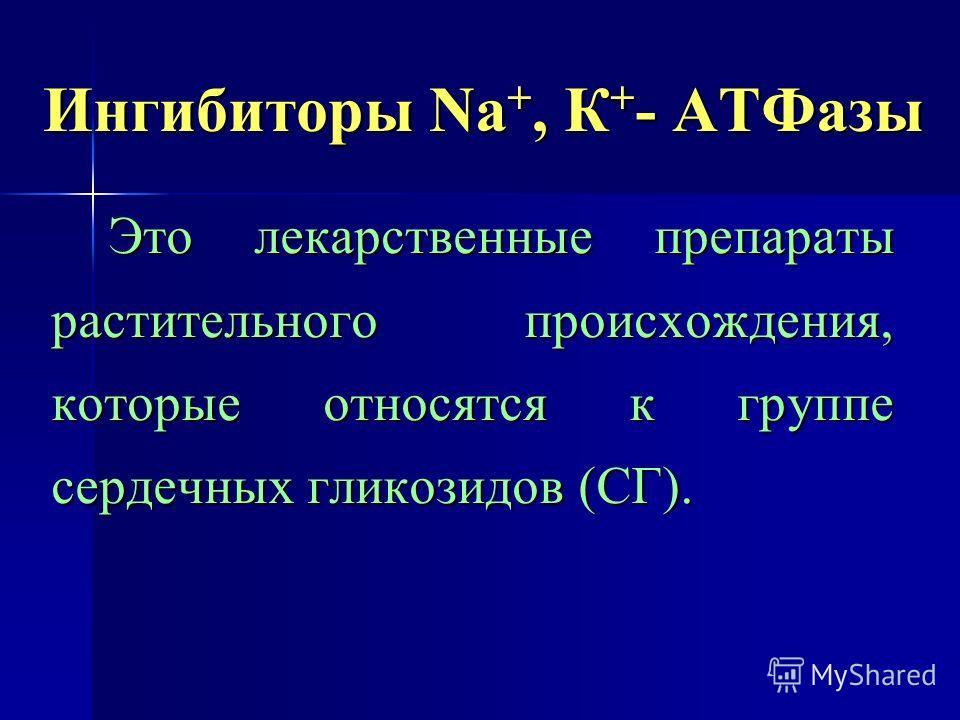 Ингибиторы Nа +, К + - АТФазы Это лекарственные препараты растительного происхождения, которые относятся к группе сердечных гликозидов (СГ).