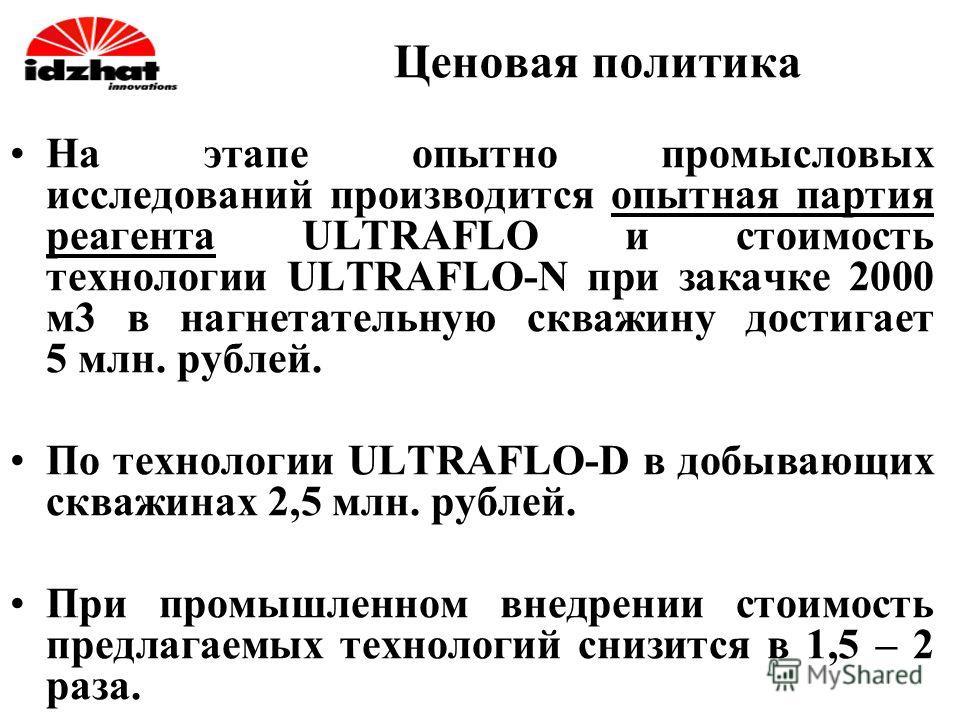 Ценовая политика На этапе опытно промысловых исследований производится опытная партия реагента ULTRAFLO и стоимость технологии ULTRAFLO-N при закачке 2000 м 3 в нагнетательную скважину достигает 5 млн. рублей. По технологии ULTRAFLO-D в добывающих ск