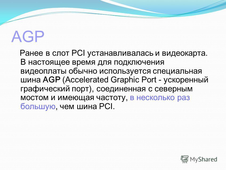 AGP Ранее в слот PCI устанавливалась и видеокарта. В настоящее время для подключения видеоплаты обычно используется специальная шина AGP (Accelerated Graphic Port - ускоренный графический порт), соединенная с северным мостом и имеющая частоту, в неск