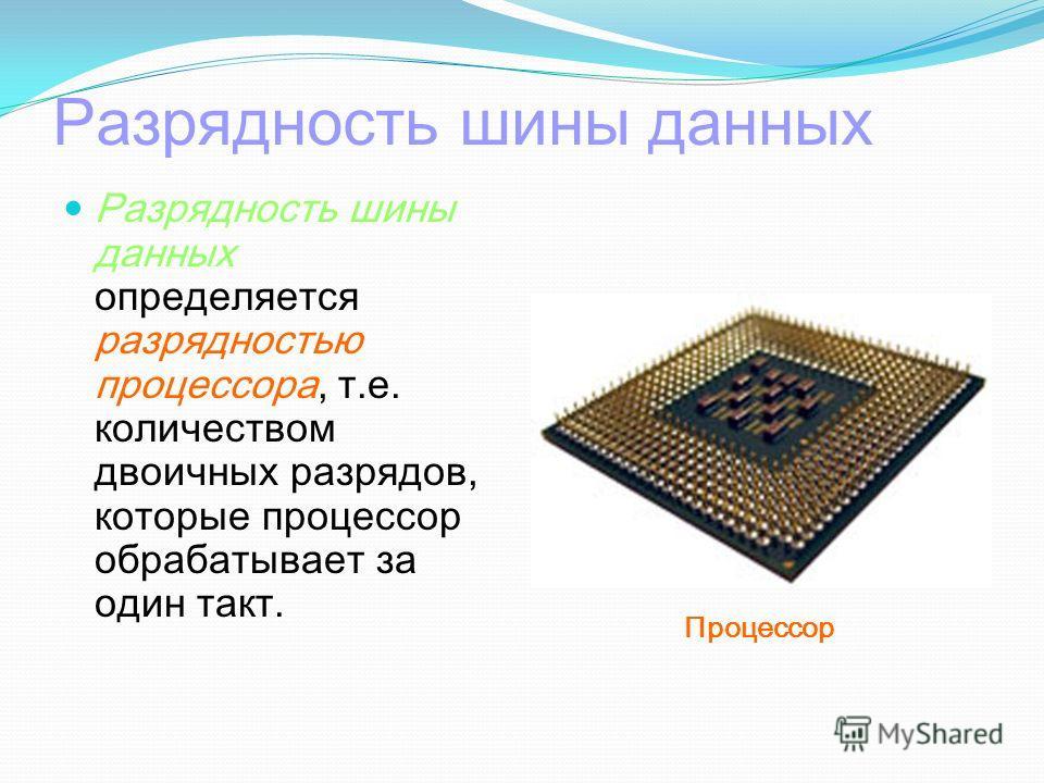Разрядность шины данных Разрядность шины данных определяется разрядностью процессора, т.е. количеством двоичных разрядов, которые процессор обрабатывает за один такт. Процессор