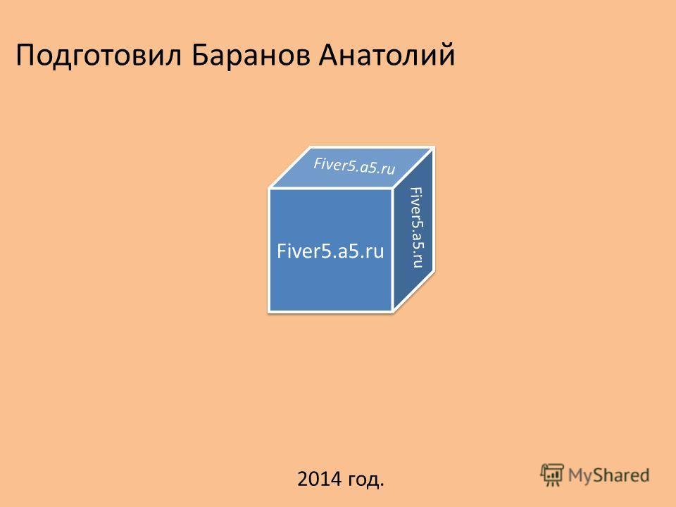 Подготовил Баранов Анатолий Fiver5.a5. ru 2014 год.