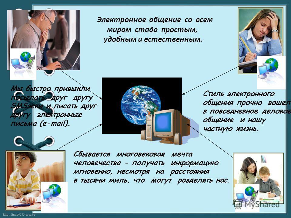 http://linda6035.ucoz.ru/ Электронное общение со всем миром стадо простым, удобным и естественным. Стиль электронного общения прочно вошел в повседневное деловое общение и нашу частную жизнь. Сбывается многовековая мечта человечества - получать инфор