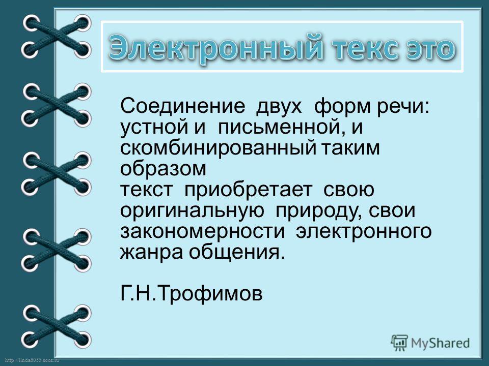 http://linda6035.ucoz.ru/ Соединение двух форм речи: устной и письменной, и скомбинированный таким образом текст приобретает свою оригинальную природу, свои закономерности электронного жанра общения. Г.Н.Трофимов