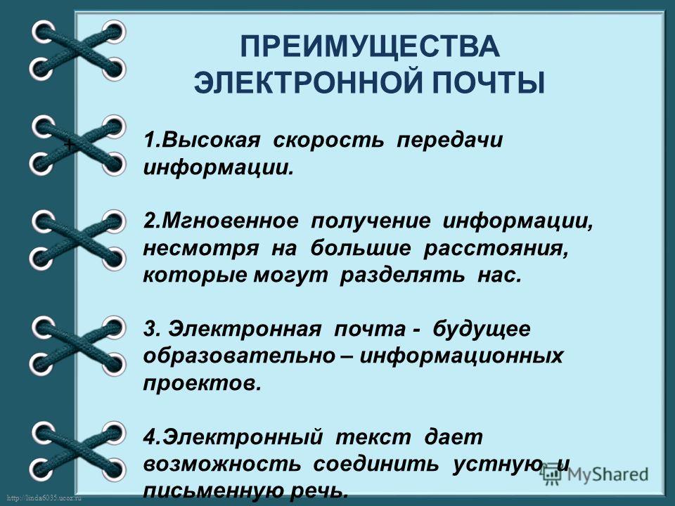 http://linda6035.ucoz.ru/ ПРЕИМУЩЕСТВА ЭЛЕКТРОННОЙ ПОЧТЫ + 1. Высокая скорость передачи информации. 2. Мгновенное получение информации, несмотря на большие расстояния, которые могут разделять нас. 3. Электронная почта - будущее образовательно – инфор