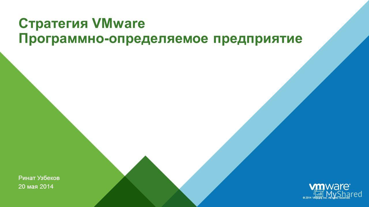 © 2014 VMware Inc. All rights reserved. Стратегия VMware Программно-определяемое предприятие Ринат Узбеков 20 мая 2014