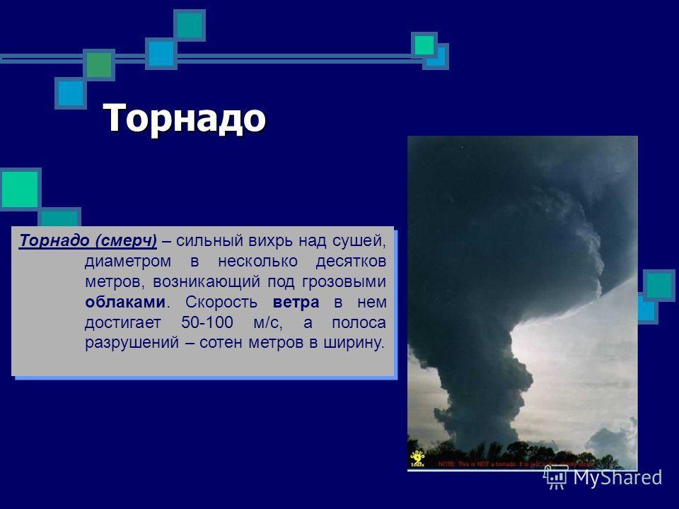 Торнадо Торнадо (смерч) – сильный вихрь над сушей, диаметром в несколько десятков метров, возникающий под грозовыми облаками. Скорость ветра в нем достигает 50-100 м/с, а полоса разрушений – сотен метров в ширину. Торнадо (смерч) – сильный вихрь над