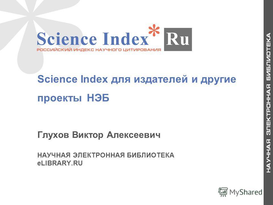 1 Science Index для издателей и другие проекты НЭБ Глухов Виктор Алексеевич НАУЧНАЯ ЭЛЕКТРОННАЯ БИБЛИОТЕКА eLIBRARY.RU