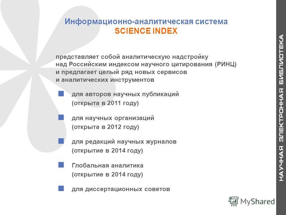 Информационно-аналитическая система SCIENCE INDEX для авторов научных публикаций (открыта в 2011 году) для научных организаций (открыта в 2012 году) для редакций научных журналов (открытие в 2014 году) Глобальная аналитика (открытие в 2014 году) для