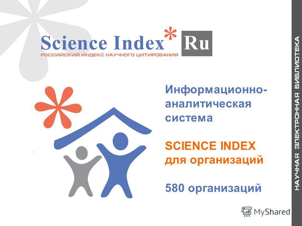 Информационно- аналитическая система SCIENCE INDEX для организаций 580 организаций