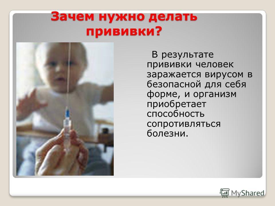 Зачем нужно делать прививки? В результате прививки человек заражается вирусом в безопасной для себя форме, и организм приобретает способность сопротивляться болезни.