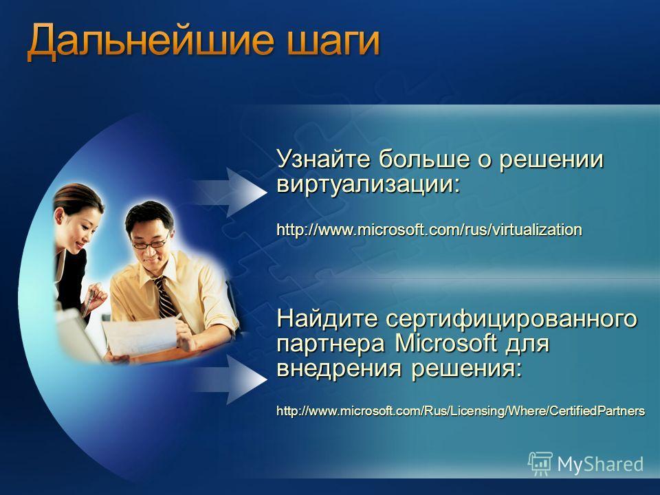 Узнайте больше о решении виртуализации: http://www.microsoft.com/rus/virtualization Найдите сертифицированного партнера Microsoft для внедрения решения: http://www.microsoft.com/Rus/Licensing/Where/CertifiedPartners