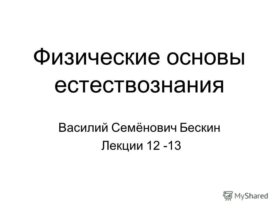 Физические основы естествознания Василий Семёнович Бескин Лекции 12 -13