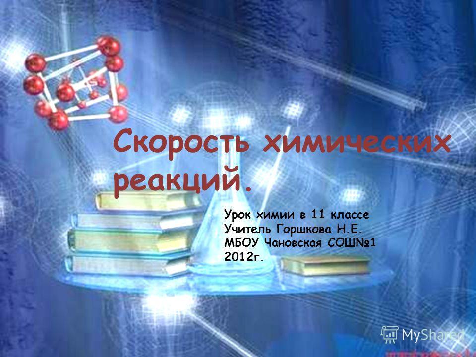 Урок химии в 11 классе Учитель Горшкова Н.Е. МБОУ Чановская СОШ1 2012 г. Скорость химических реакций.