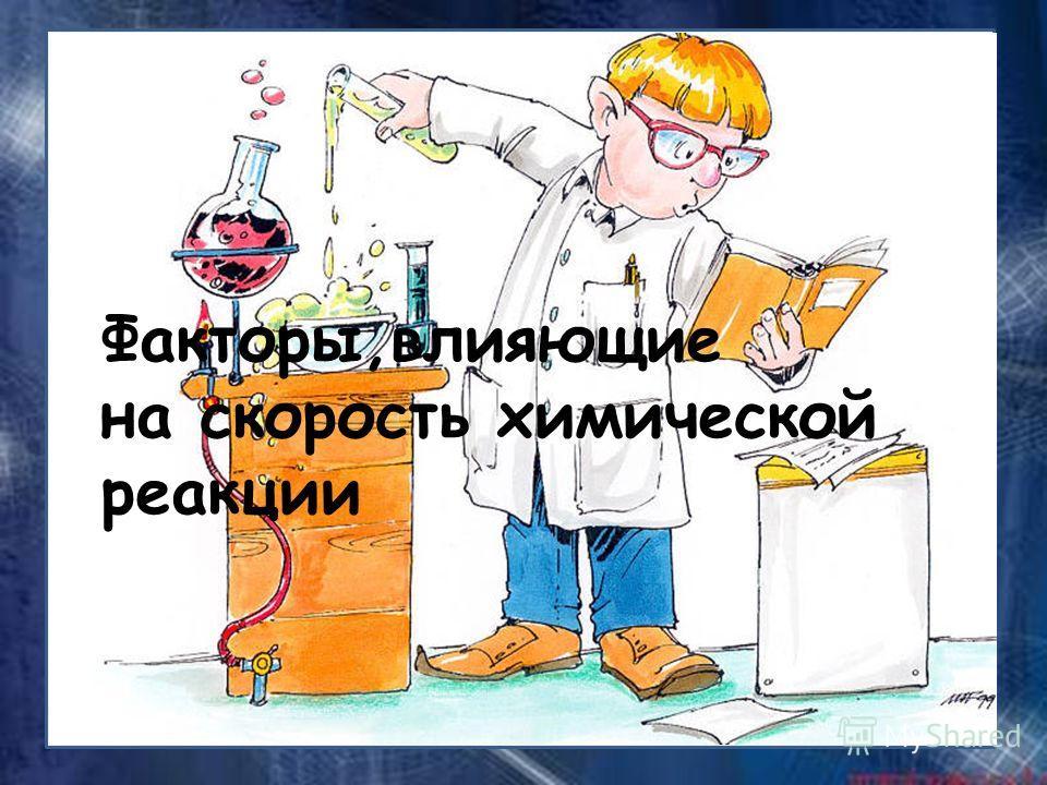 Факторы,влияющие на скорость химической реакции