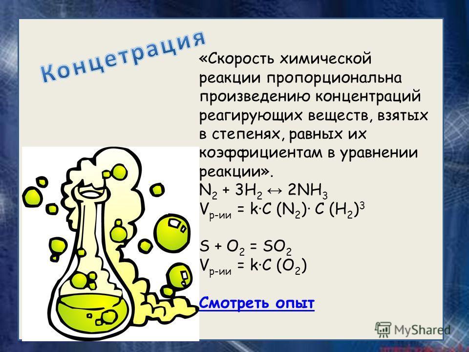 «Скорость химической реакции пропорциональна произведению концентраций реагирующих веществ, взятых в степенях, равных их коэффициентам в уравнении реакции». N 2 + 3H 2 2NH 3 V р-ии = kC (N 2 ) C (H 2 ) 3 S + O 2 = SO 2 V р-ии = kC (O 2 ) Смотреть опы