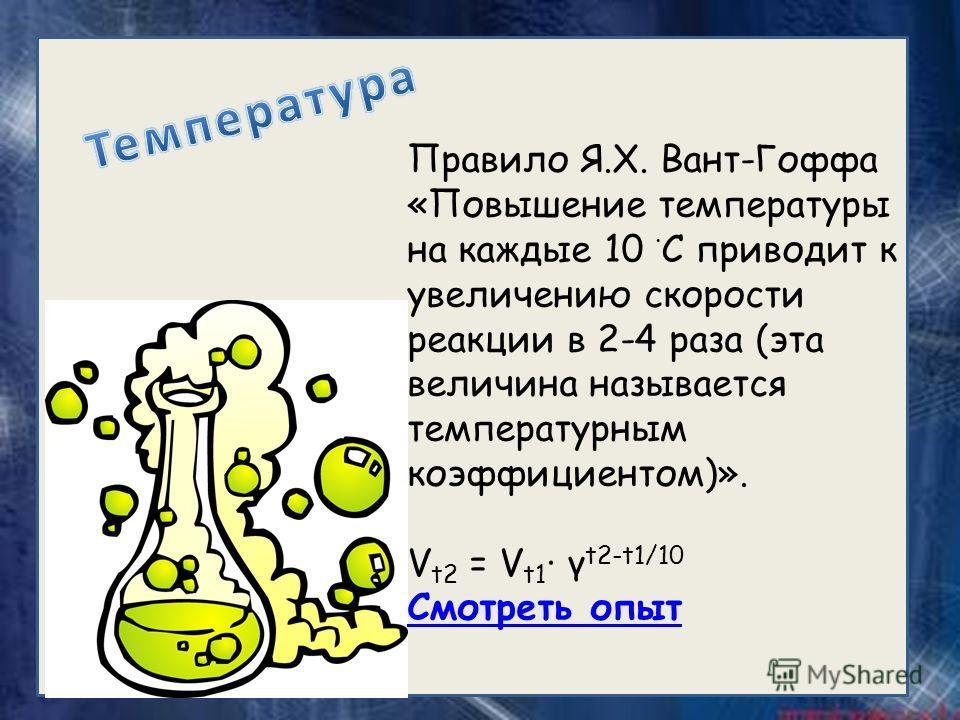 Правило Я.Х. Вант-Гоффа «Повышение температуры на каждые 10 С приводит к увеличению скорости реакции в 2-4 раза (эта величина называется температурным коэффициентом)». V t2 = V t1 γ t2-t1/10 Смотреть опыт