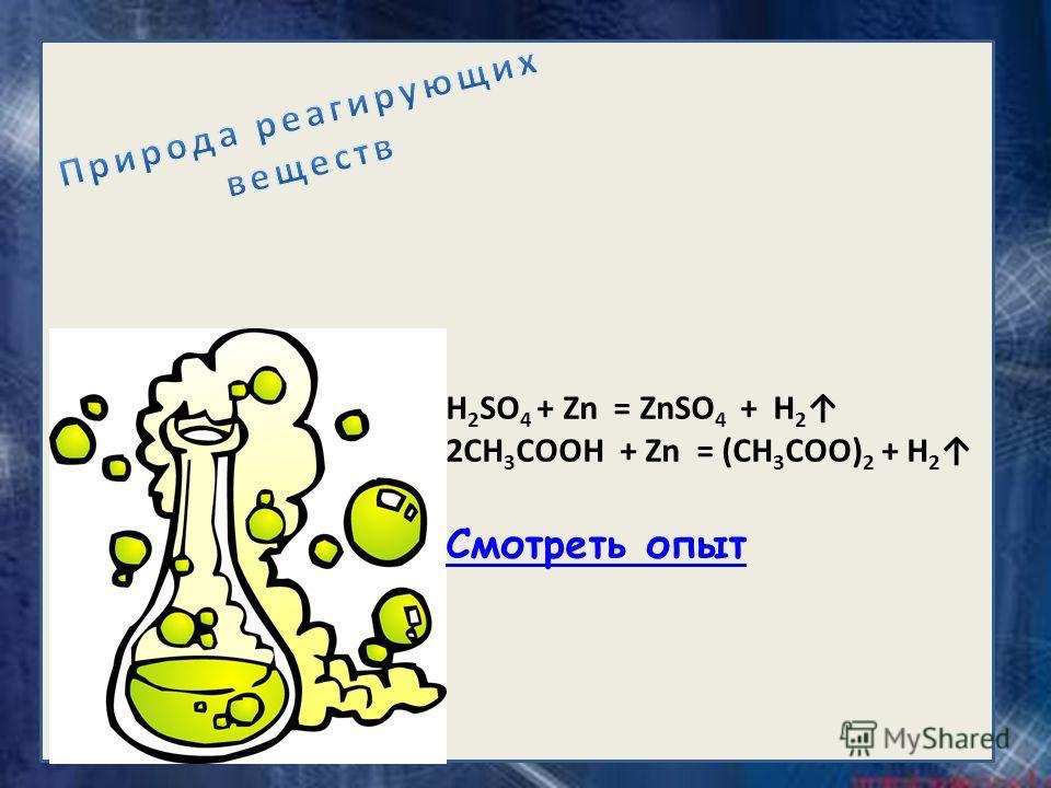 H 2 SO 4 + Zn = ZnSO 4 + H 2 2CH 3 COOH + Zn = (CH 3 COO) 2 + H 2 Смотреть опыт