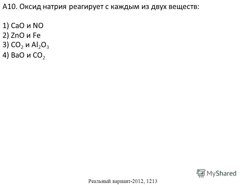 1) CaO и NO 2) ZnO и Fe 4) BaO и CO 2 А10. Оксид натрия реагирует с каждым из двух веществ: 3) CO 2 и Al 2 O 3 Реальный вариант-2012, 1213